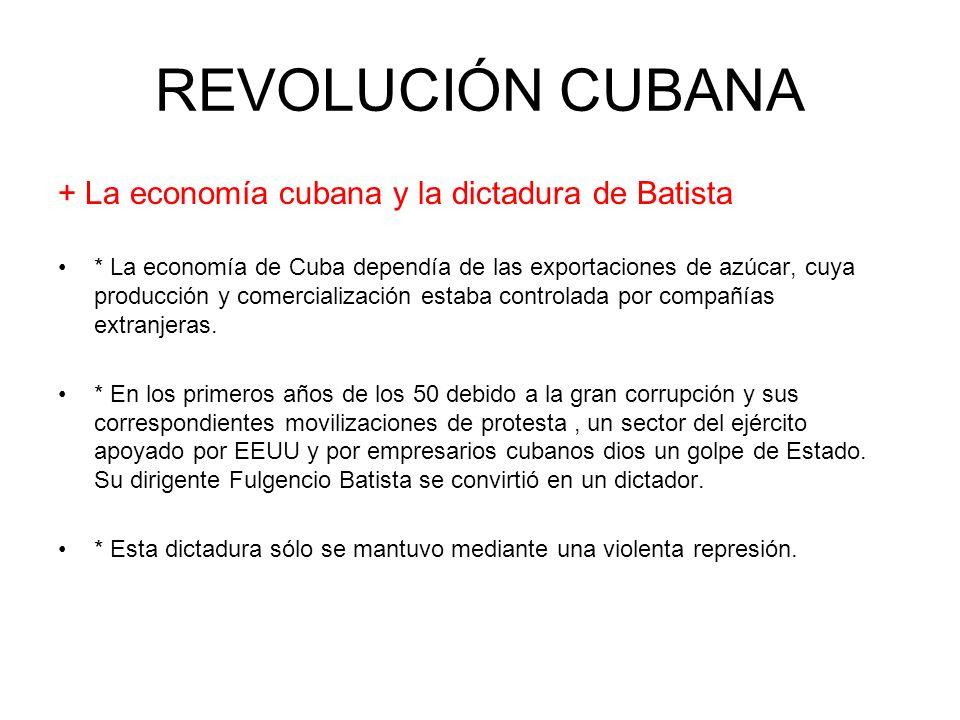 REVOLUCIÓN CUBANA + La economía cubana y la dictadura de Batista * La economía de Cuba dependía de las exportaciones de azúcar, cuya producción y come