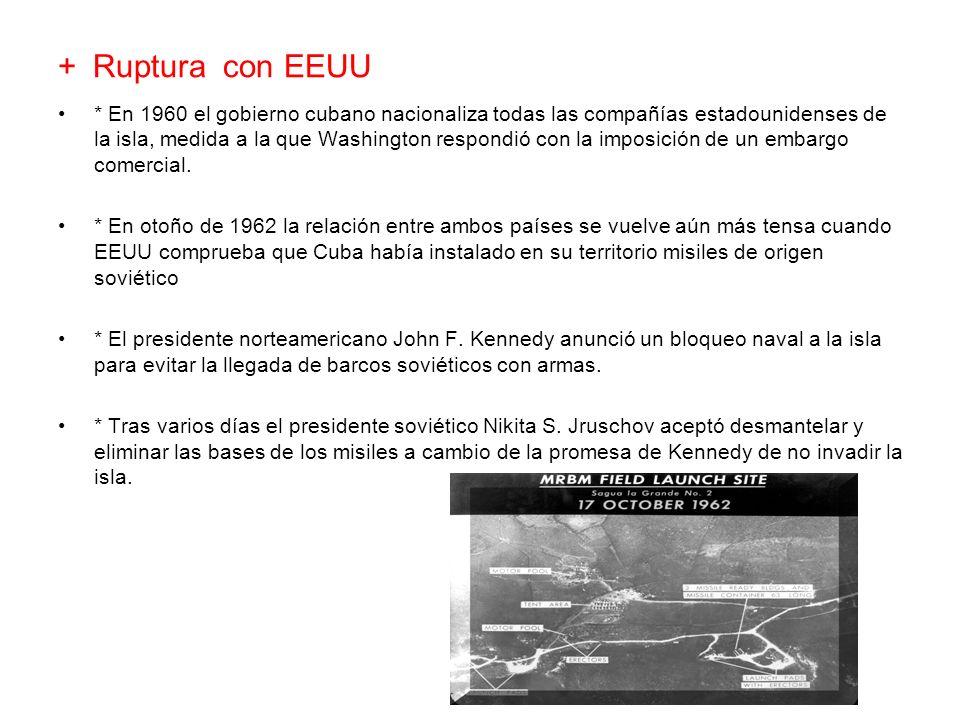 + Ruptura con EEUU * En 1960 el gobierno cubano nacionaliza todas las compañías estadounidenses de la isla, medida a la que Washington respondió con l