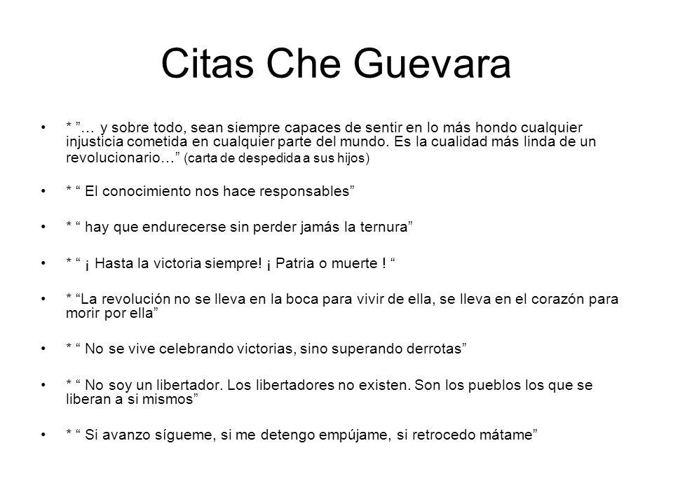 Citas Che Guevara * … y sobre todo, sean siempre capaces de sentir en lo más hondo cualquier injusticia cometida en cualquier parte del mundo. Es la c