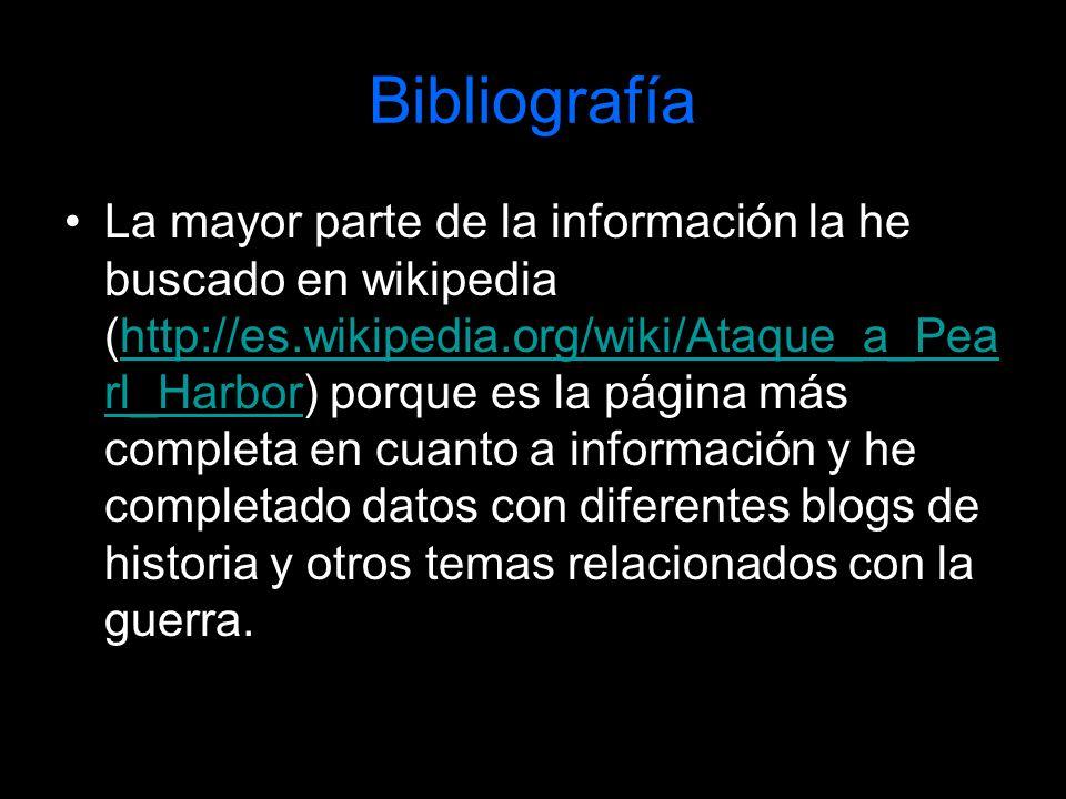 Bibliografía La mayor parte de la información la he buscado en wikipedia (http://es.wikipedia.org/wiki/Ataque_a_Pea rl_Harbor) porque es la página más