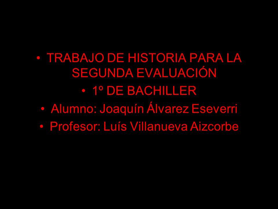 TRABAJO DE HISTORIA PARA LA SEGUNDA EVALUACIÓN 1º DE BACHILLER Alumno: Joaquín Álvarez Eseverri Profesor: Luís Villanueva Aizcorbe