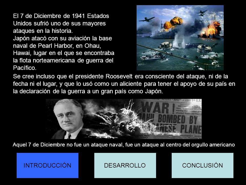 INTRODUCCIÓNCONCLUSIÓNDESARROLLO El 7 de Diciembre de 1941 Estados Unidos sufrió uno de sus mayores ataques en la historia. Japón atacó con su aviació