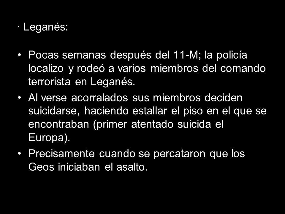 · Leganés: Pocas semanas después del 11-M; la policía localizo y rodeó a varios miembros del comando terrorista en Leganés. Al verse acorralados sus m