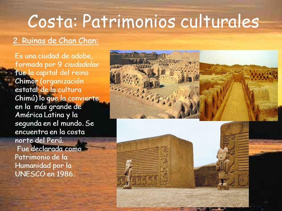 Costa: Patrimonios culturales 2. Ruinas de Chan Chan: Es una ciudad de adobe, formada por 9 ciudadelas fue la capital del reino Chimor (organización e