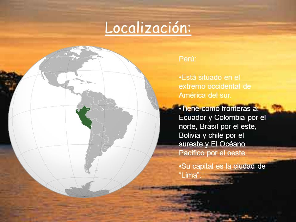 Localización: Está situado en el extremo occidental de América del sur. Tiene como fronteras a: Ecuador y Colombia por el norte, Brasil por el este, B