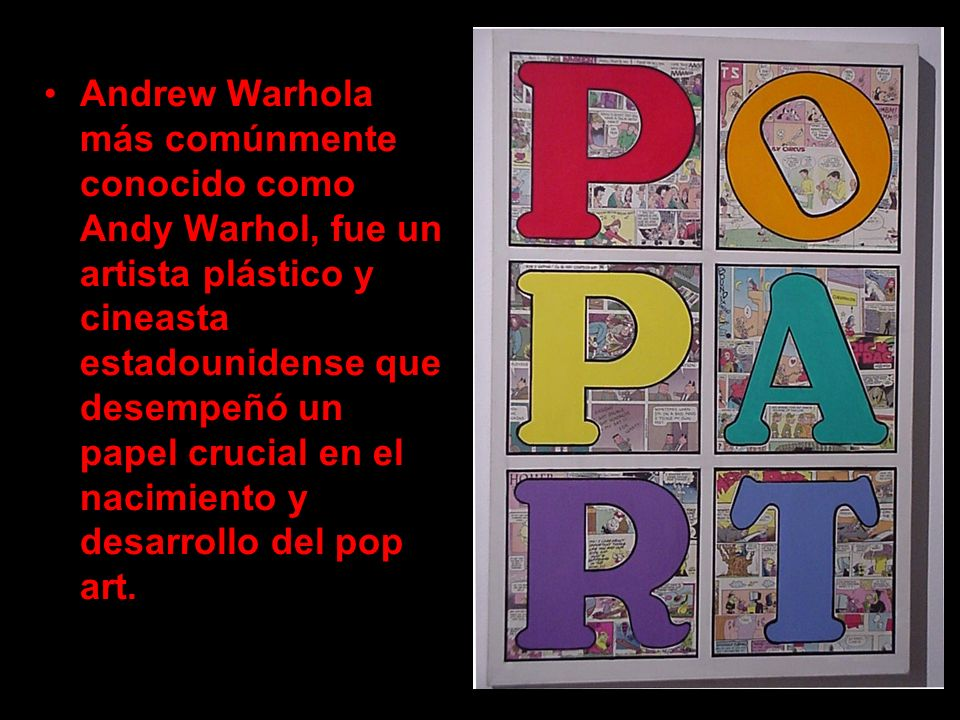 Andrew Warhola más comúnmente conocido como Andy Warhol, fue un artista plástico y cineasta estadounidense que desempeñó un papel crucial en el nacimi