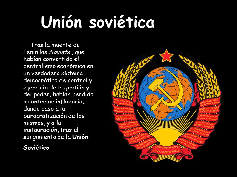 Unión soviética Tras la muerte de Lenin los Soviets, que habían convertido el centralismo económico en un verdadero sistema democrático de control y e