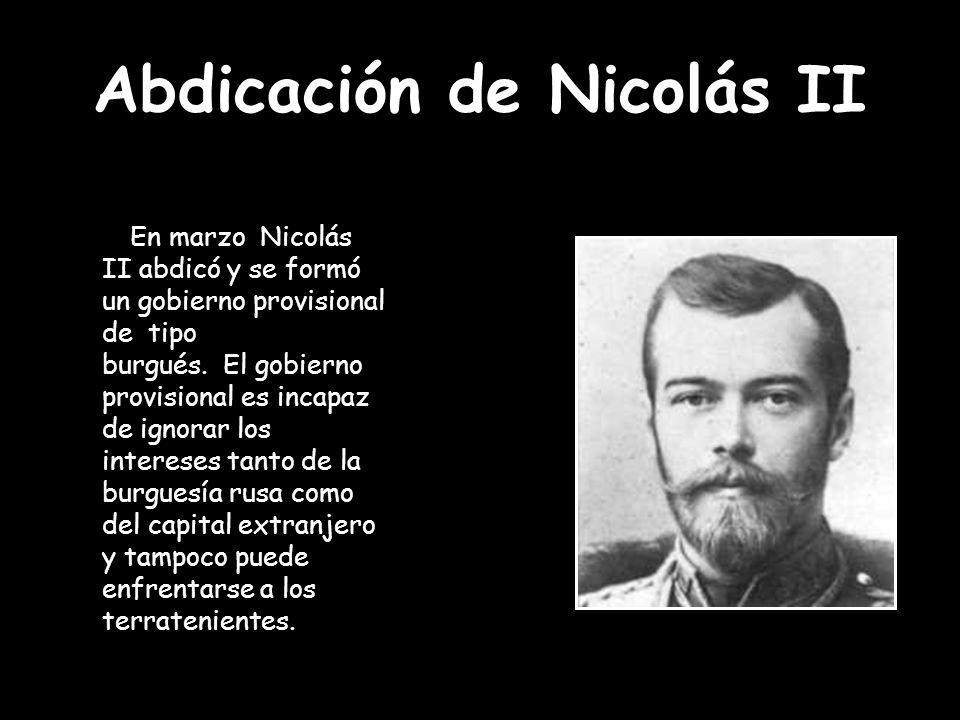 Abdicación de Nicolás II En marzo Nicolás II abdicó y se formó un gobierno provisional de tipo burgués. El gobierno provisional es incapaz de ignorar