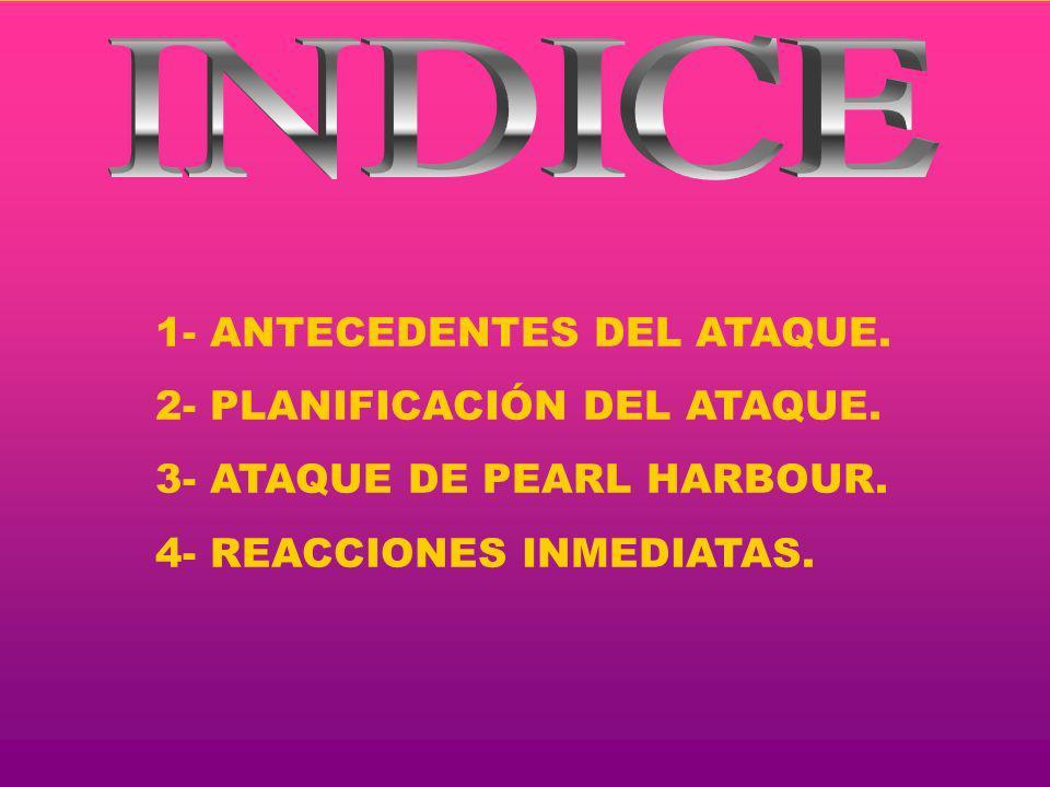 1- ANTECEDENTES DEL ATAQUE. 2- PLANIFICACIÓN DEL ATAQUE. 3- ATAQUE DE PEARL HARBOUR. 4- REACCIONES INMEDIATAS.