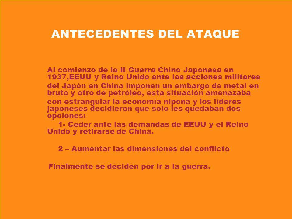ANTECEDENTES DEL ATAQUE Al comienzo de la II Guerra Chino Japonesa en 1937,EEUU y Reino Unido ante las acciones militares del Japón en China imponen u