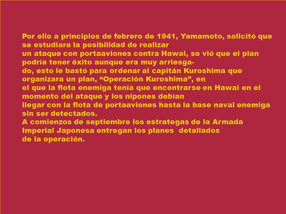 Por ello a principios de febrero de 1941, Yamamoto, solicitó que se estudiara la posibilidad de realizar un ataque con portaaviones contra Hawai, se v