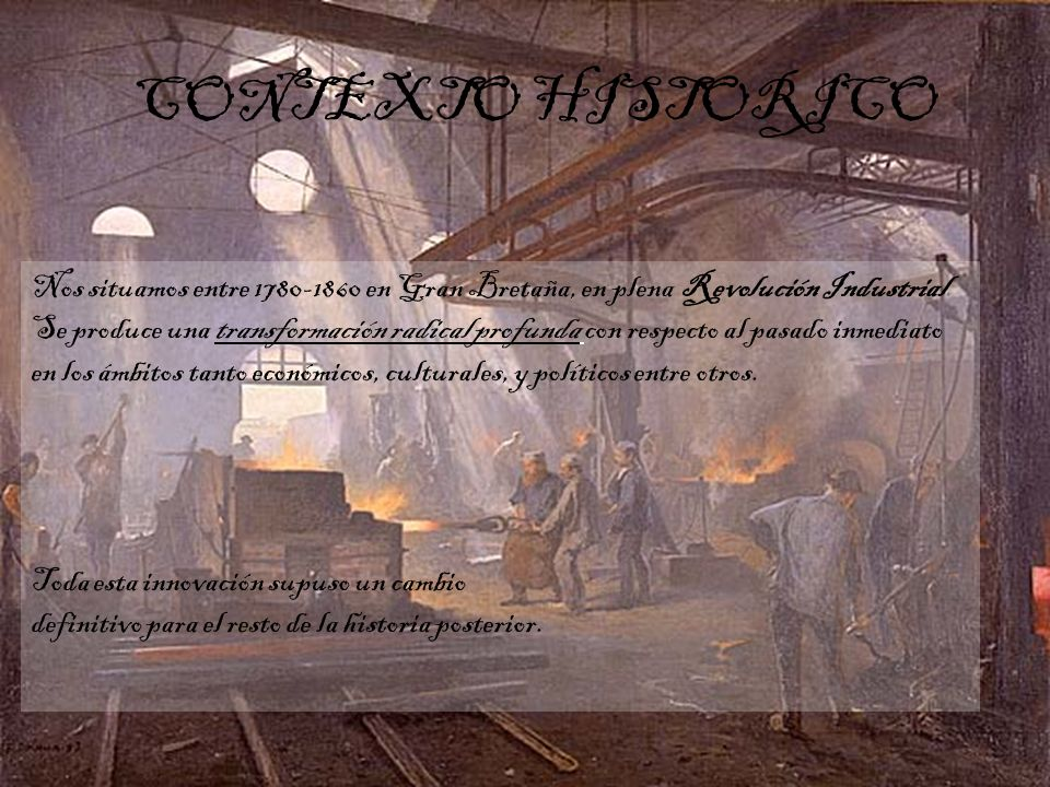 Nos situamos entre 1780-1860 en Gran Bretaña, en plena Revolución Industrial. Se produce una transformación radical profunda con respecto al pasado in