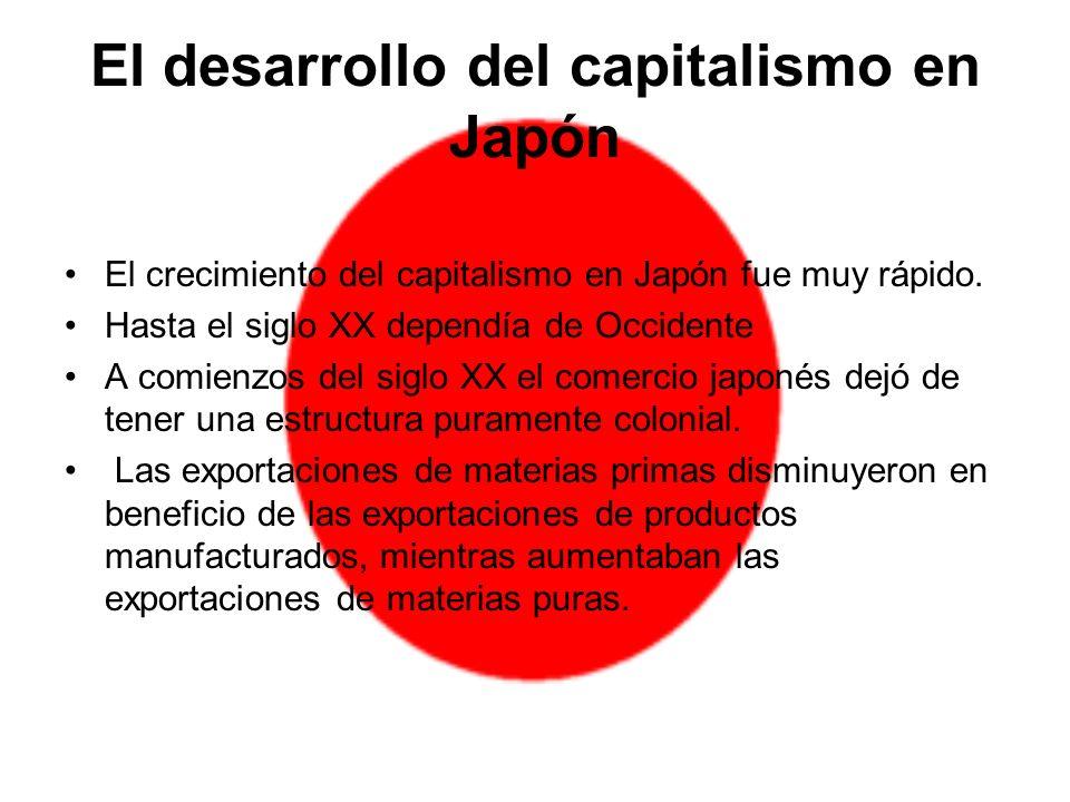 El desarrollo del capitalismo en Japón El crecimiento del capitalismo en Japón fue muy rápido. Hasta el siglo XX dependía de Occidente A comienzos del