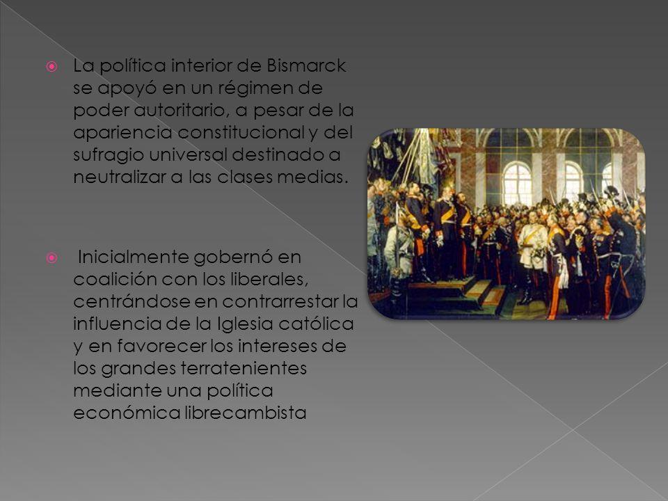 La política interior de Bismarck se apoyó en un régimen de poder autoritario, a pesar de la apariencia constitucional y del sufragio universal destina