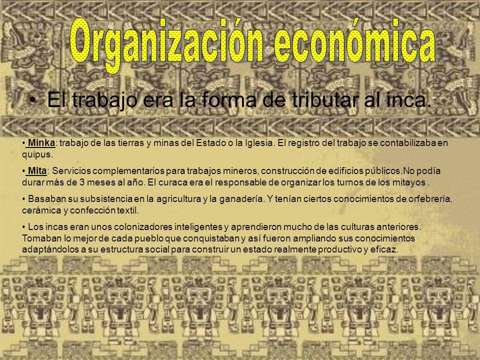 El trabajo era la forma de tributar al inca. Minka: trabajo de las tierras y minas del Estado o la Iglesia. El registro del trabajo se contabilizaba e