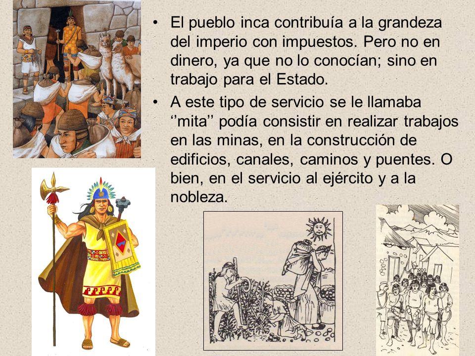 El pueblo inca contribuía a la grandeza del imperio con impuestos. Pero no en dinero, ya que no lo conocían; sino en trabajo para el Estado. A este ti