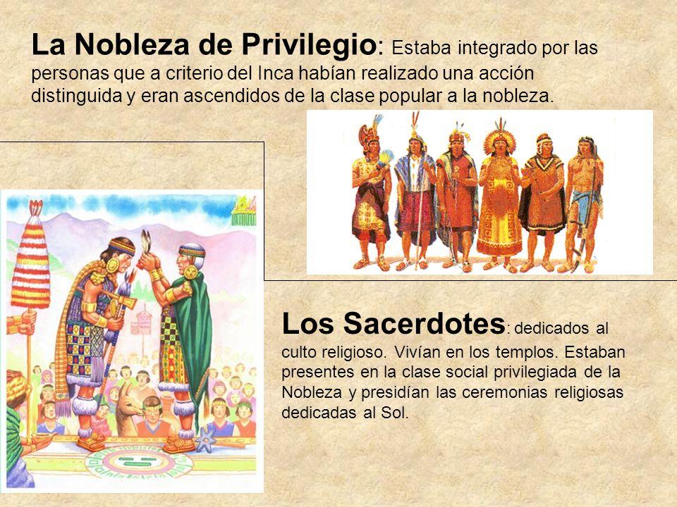 La Nobleza de Privilegio : Estaba integrado por las personas que a criterio del Inca habían realizado una acción distinguida y eran ascendidos de la c