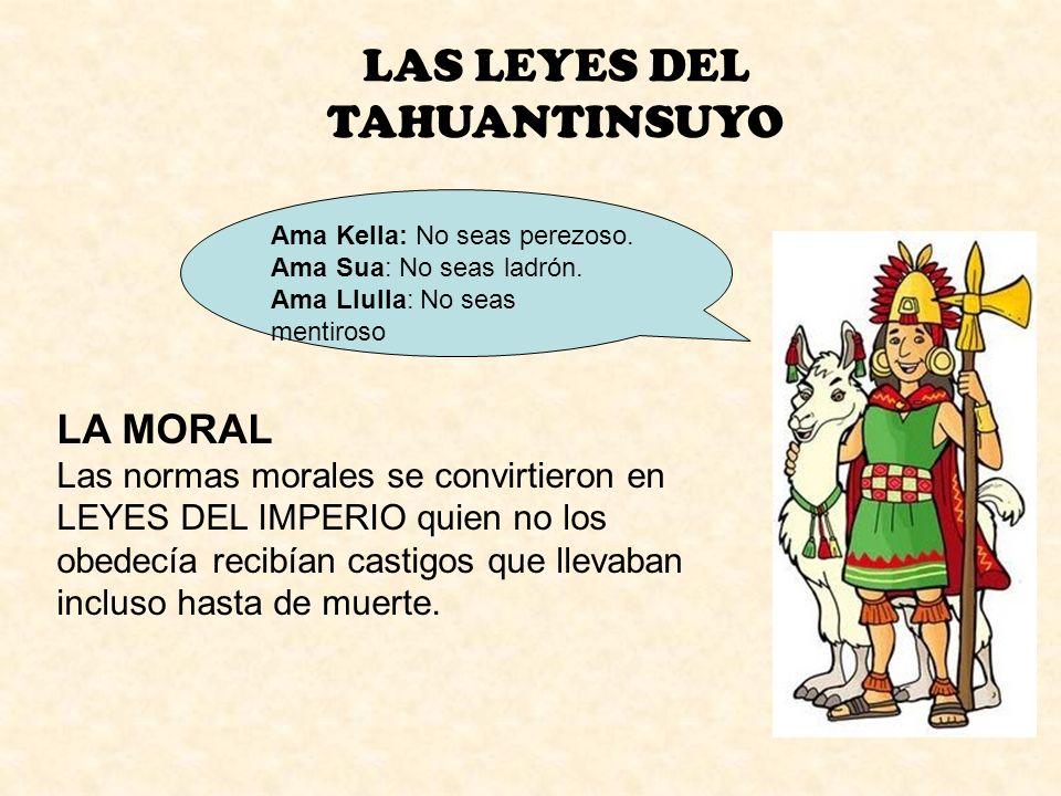 LAS LEYES DEL TAHUANTINSUYO Ama Kella: No seas perezoso. Ama Sua: No seas ladrón. Ama Llulla: No seas mentiroso LA MORAL Las normas morales se convirt