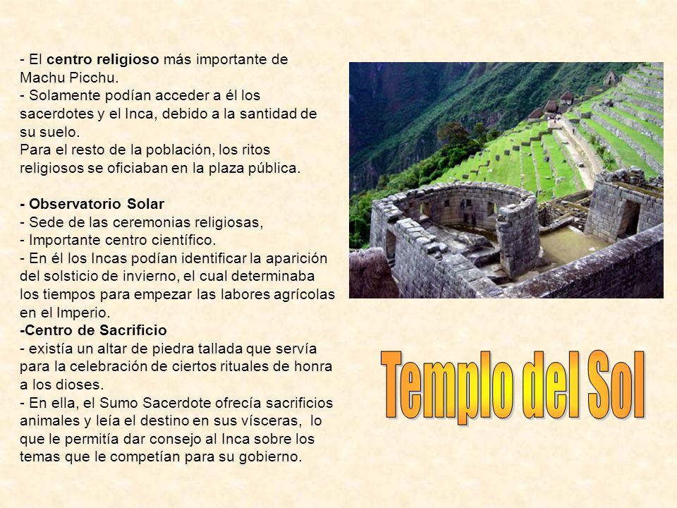 - El centro religioso más importante de Machu Picchu. - Solamente podían acceder a él los sacerdotes y el Inca, debido a la santidad de su suelo. Para