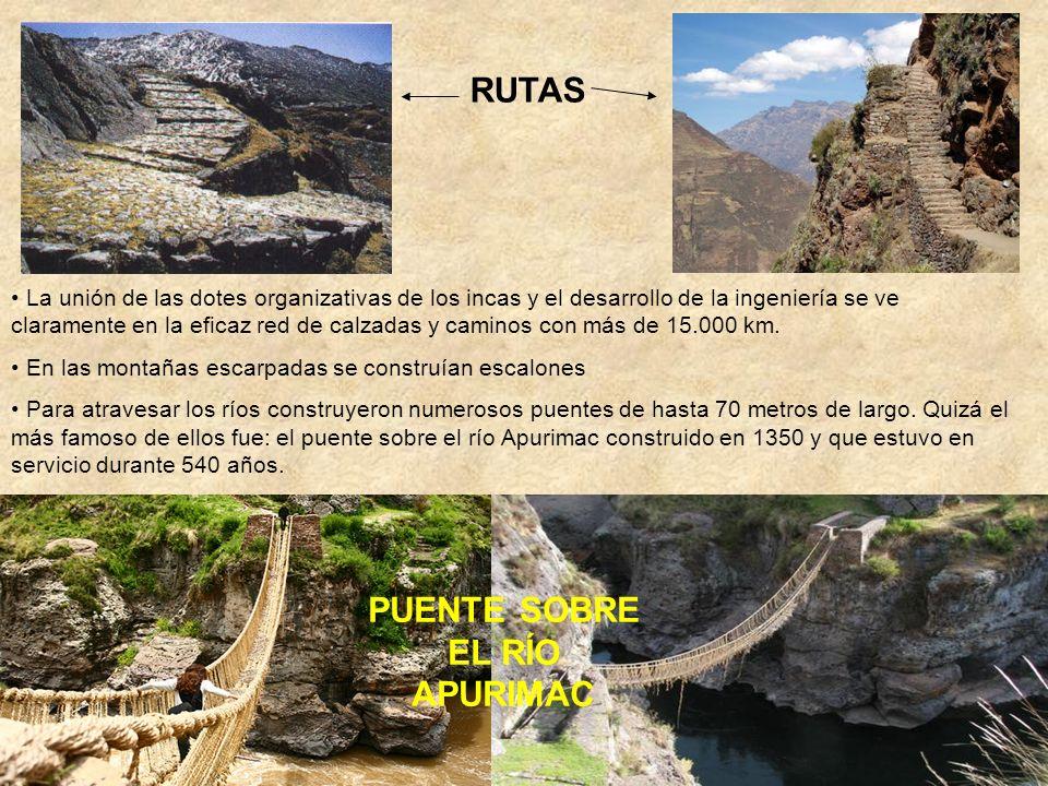 RUTAS PUENTE SOBRE EL RÍO APURIMAC La unión de las dotes organizativas de los incas y el desarrollo de la ingeniería se ve claramente en la eficaz red