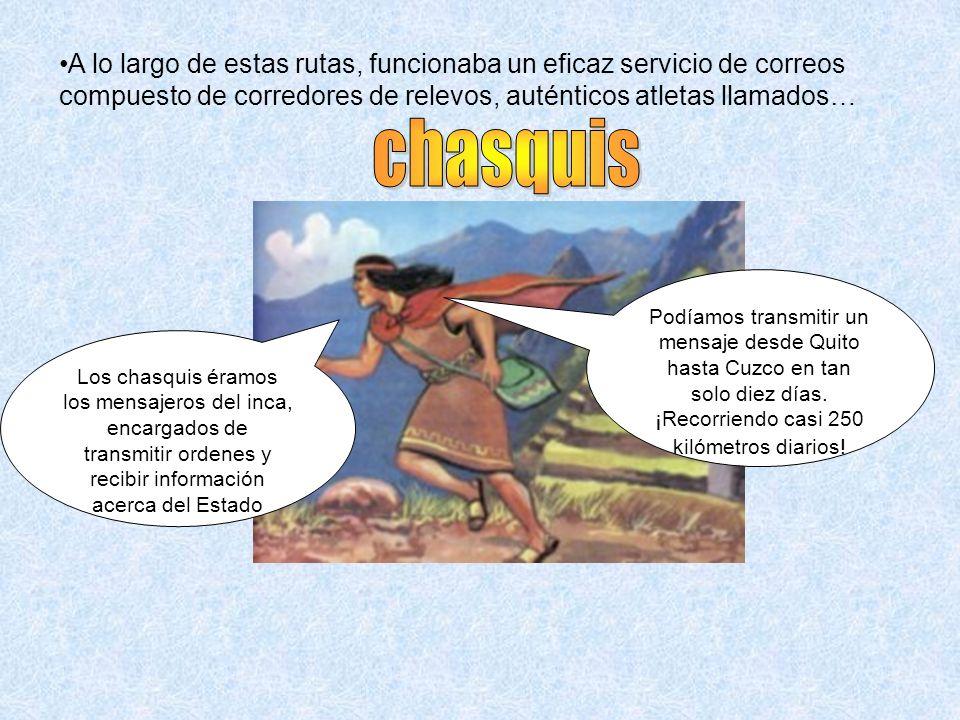 Los chasquis éramos los mensajeros del inca, encargados de transmitir ordenes y recibir información acerca del Estado Podíamos transmitir un mensaje d