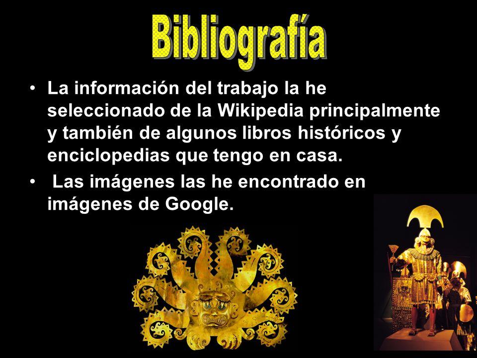 La información del trabajo la he seleccionado de la Wikipedia principalmente y también de algunos libros históricos y enciclopedias que tengo en casa.