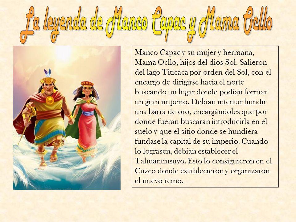 Manco Cápac y su mujer y hermana, Mama Ocllo, hijos del dios Sol. Salieron del lago Titicaca por orden del Sol, con el encargo de dirigirse hacia el n
