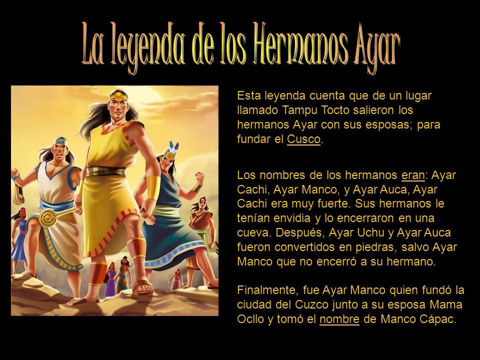 Esta leyenda cuenta que de un lugar llamado Tampu Tocto salieron los hermanos Ayar con sus esposas; para fundar el Cusco. Los nombres de los hermanos