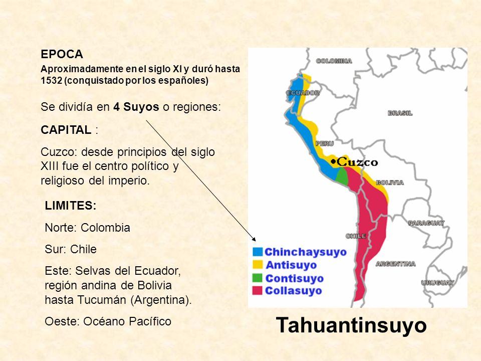 EPOCA Aproximadamente en el siglo XI y duró hasta 1532 (conquistado por los españoles) Tahuantinsuyo Se dividía en 4 Suyos o regiones: CAPITAL : Cuzco