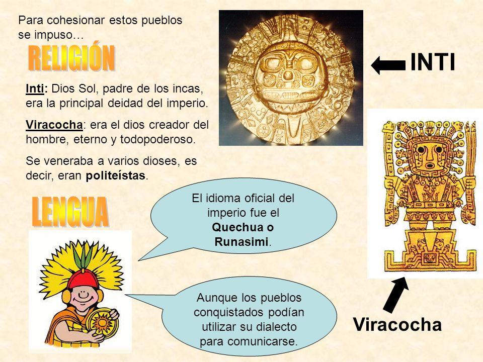 Inti: Dios Sol, padre de los incas, era la principal deidad del imperio. Viracocha: era el dios creador del hombre, eterno y todopoderoso. Se veneraba