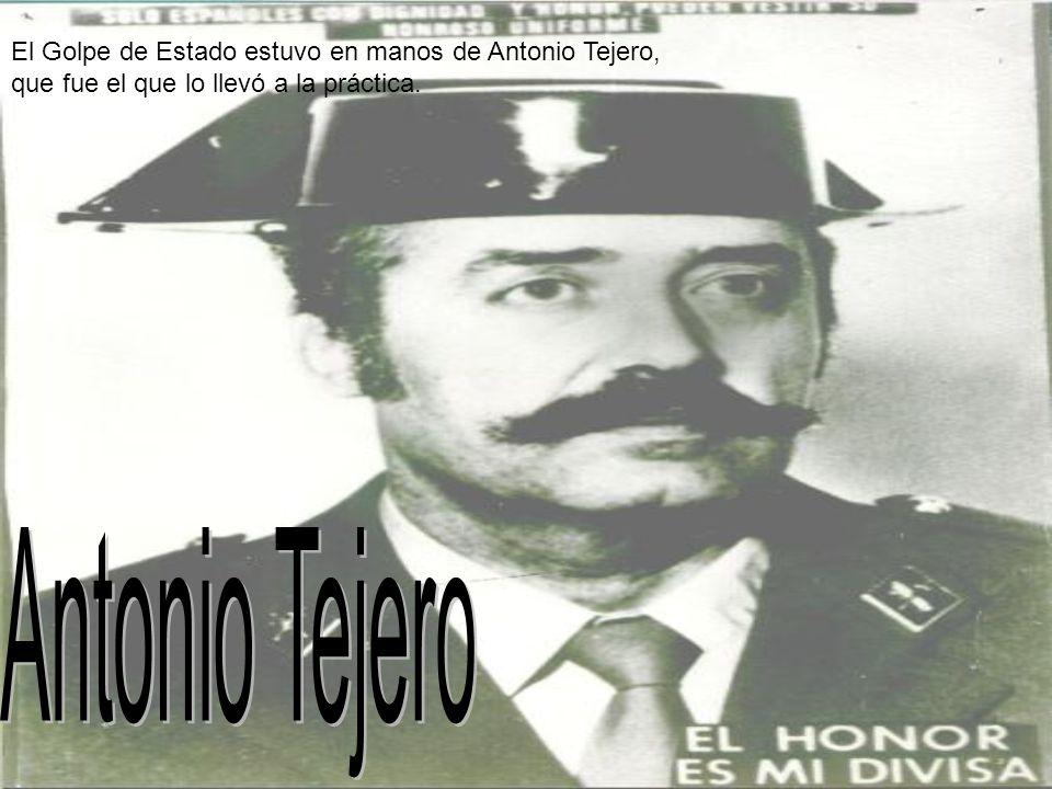 El Golpe de Estado estuvo en manos de Antonio Tejero, que fue el que lo llevó a la práctica.