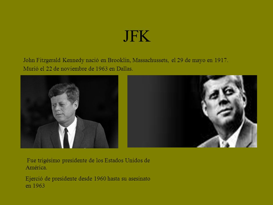 JFK John Fitzgerald Kennedy nació en Brooklin, Massachussets, el 29 de mayo en 1917. Murió el 22 de noviembre de 1963 en Dallas. Fue trigésimo preside