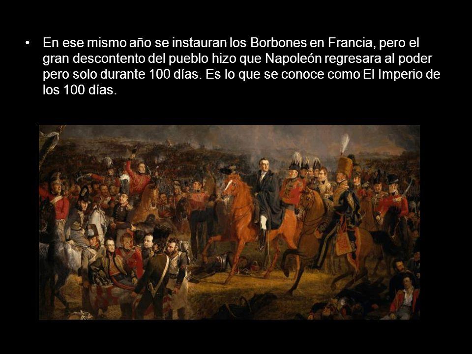 En ese mismo año se instauran los Borbones en Francia, pero el gran descontento del pueblo hizo que Napoleón regresara al poder pero solo durante 100