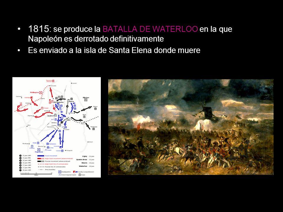 1815 : se produce la BATALLA DE WATERLOO en la que Napoleón es derrotado definitivamente Es enviado a la isla de Santa Elena donde muere
