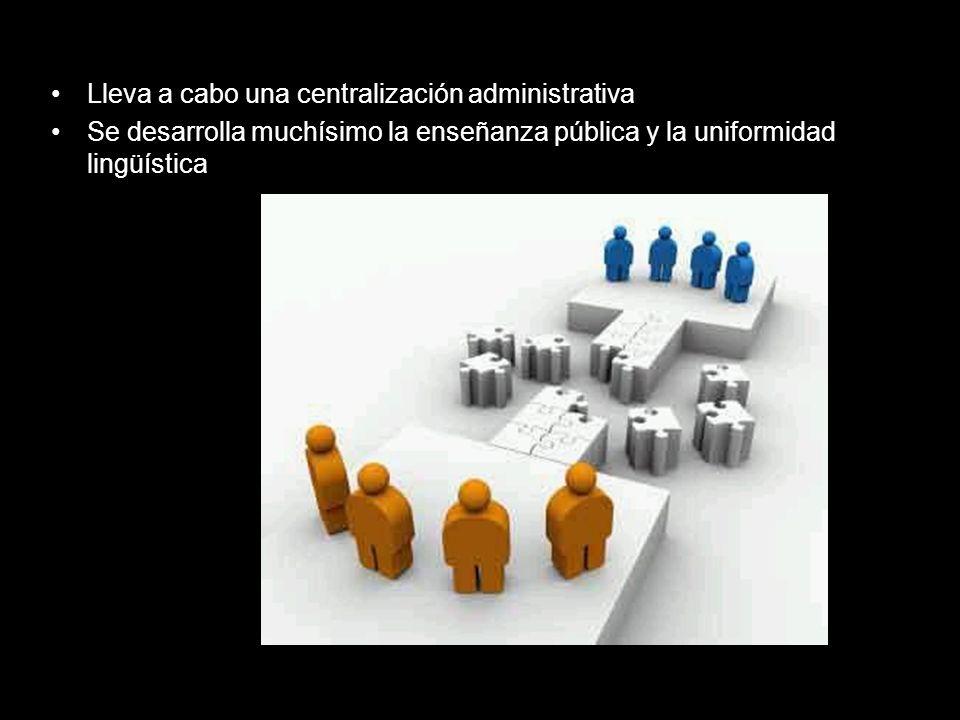 Lleva a cabo una centralización administrativa Se desarrolla muchísimo la enseñanza pública y la uniformidad lingüística