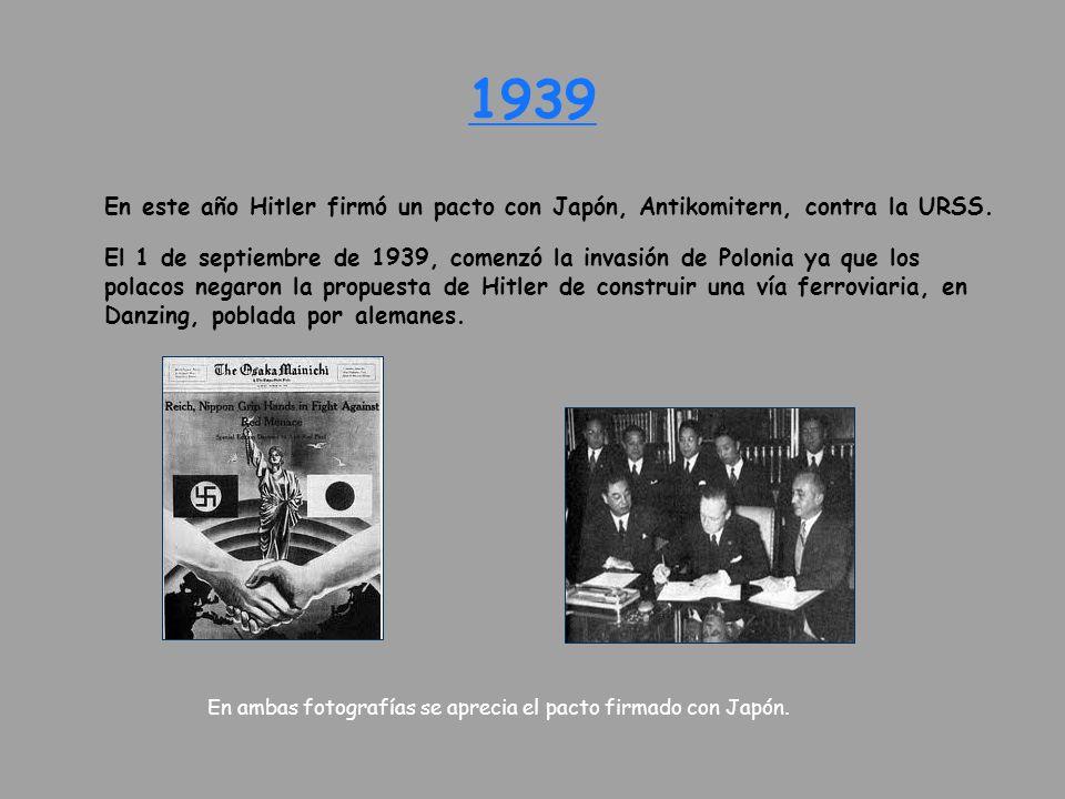 1939 En este año Hitler firmó un pacto con Japón, Antikomitern, contra la URSS. El 1 de septiembre de 1939, comenzó la invasión de Polonia ya que los