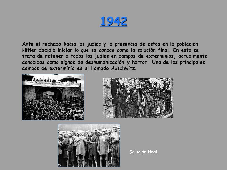 1942 Ante el rechazo hacia los judíos y la presencia de estos en la población Hitler decidió iniciar lo que se conoce como la solución final. En esta