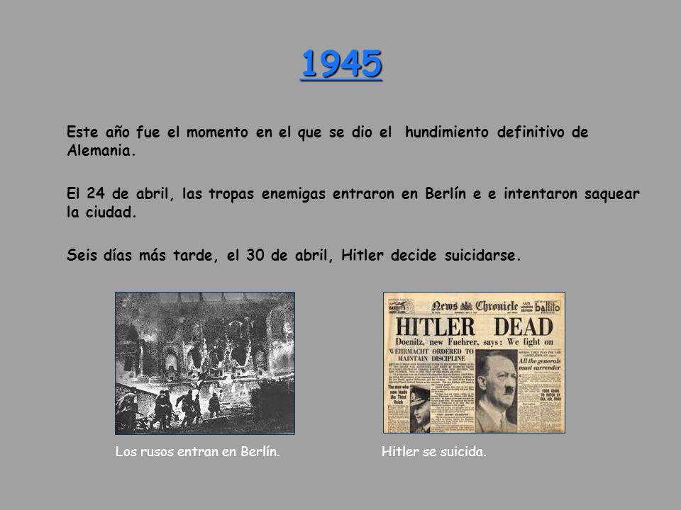 1945 Este año fue el momento en el que se dio el hundimiento definitivo de Alemania. El 24 de abril, las tropas enemigas entraron en Berlín e e intent