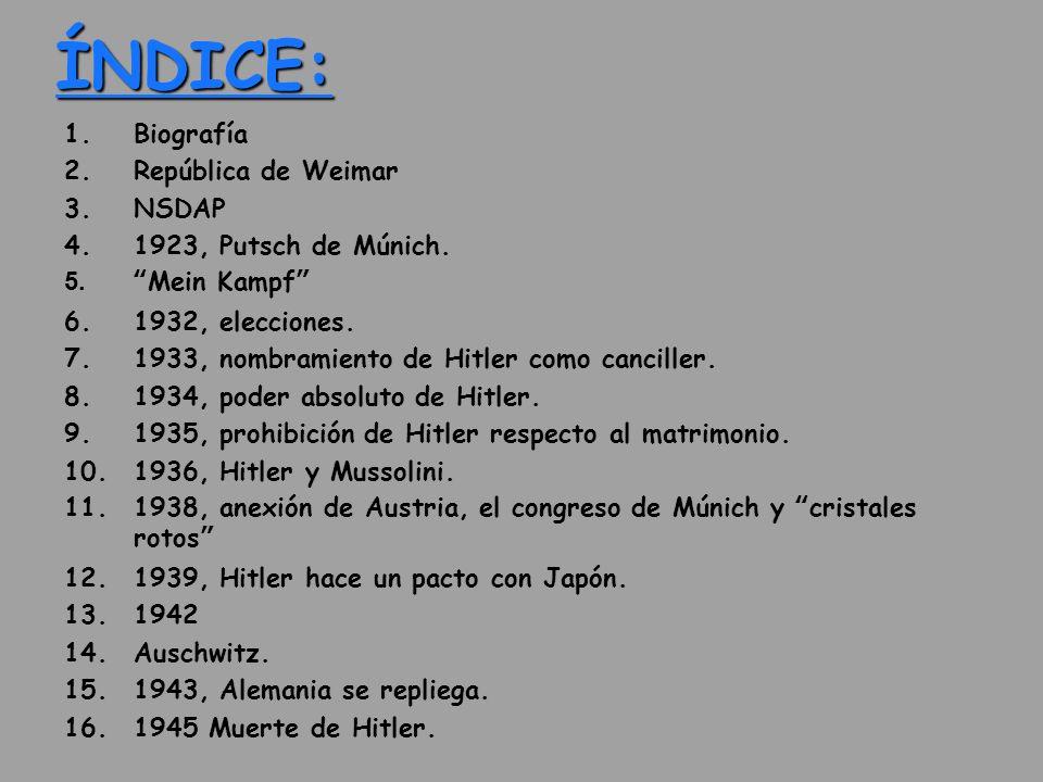 ÍNDICE: 1.Biografía 2.República de Weimar 3.NSDAP 4.1923, Putsch de Múnich. 5. Mein Kampf 6.1932, elecciones. 7.1933, nombramiento de Hitler como canc