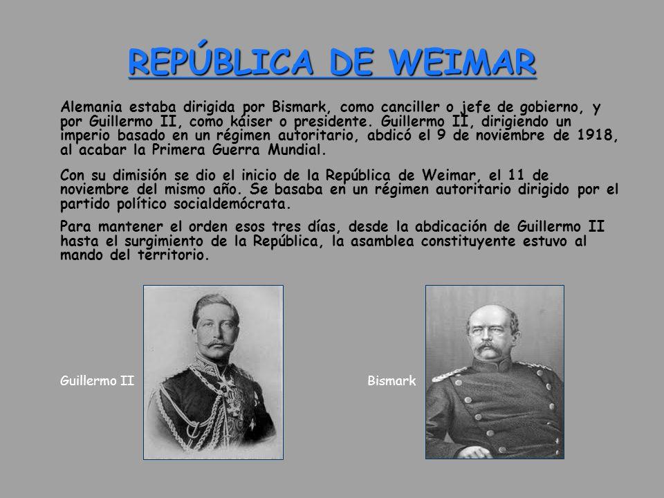 REPÚBLICA DE WEIMAR Alemania estaba dirigida por Bismark, como canciller o jefe de gobierno, y por Guillermo II, como káiser o presidente. Guillermo I