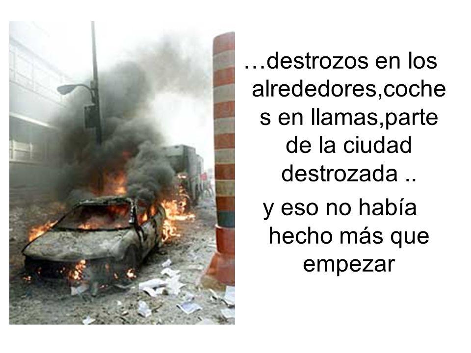 …destrozos en los alrededores,coche s en llamas,parte de la ciudad destrozada.. y eso no había hecho más que empezar