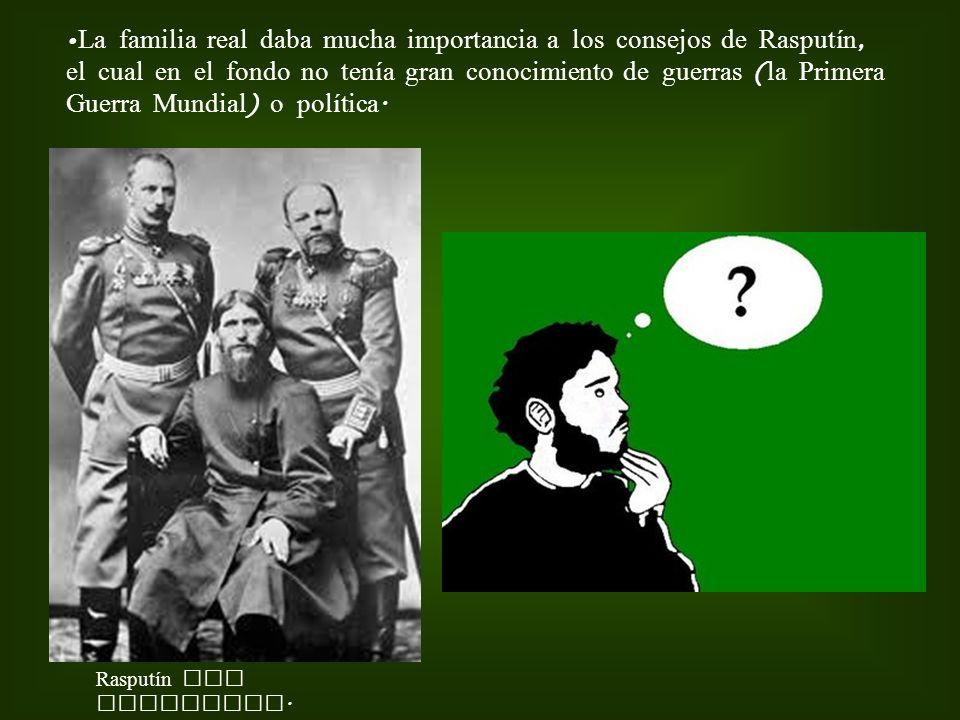 La familia real daba mucha importancia a los consejos de Rasputín, el cual en el fondo no tenía gran conocimiento de guerras ( la Primera Guerra Mundi