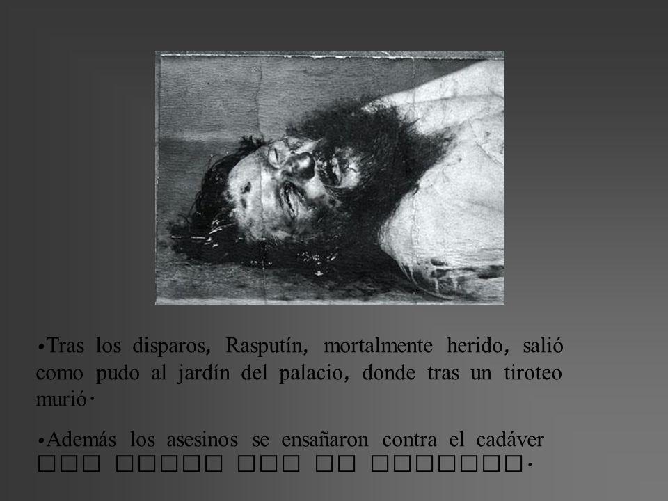Tras los disparos, Rasputín, mortalmente herido, salió como pudo al jardín del palacio, donde tras un tiroteo murió. Adem á s los asesinos se ensañaro