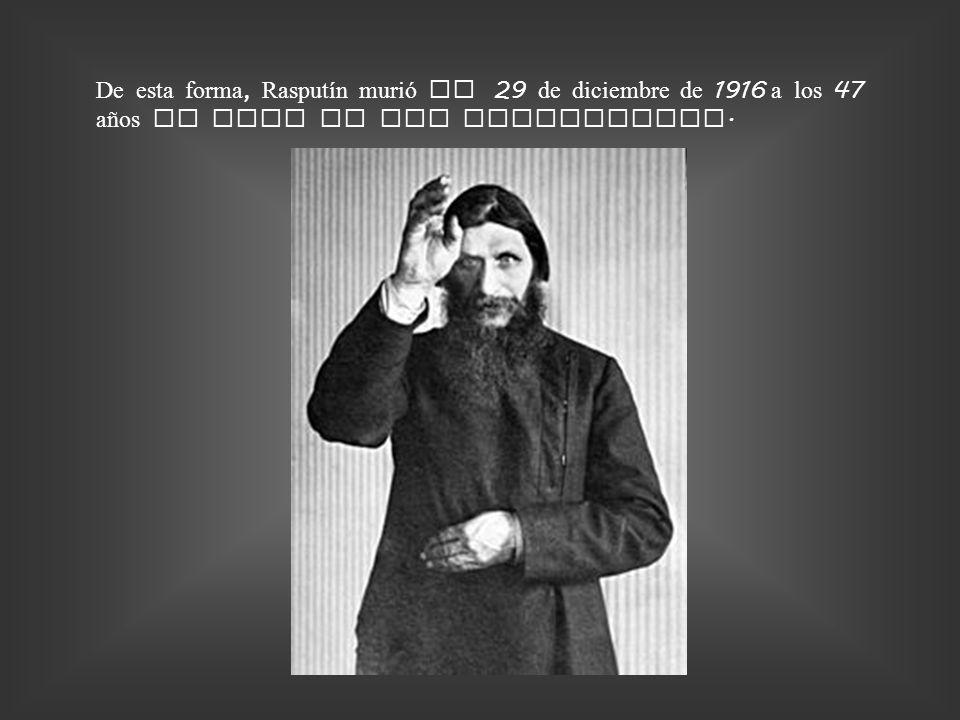 De esta forma, Rasputín murió el 29 de diciembre de 1916 a los 47 años de edad en San Petersburgo.