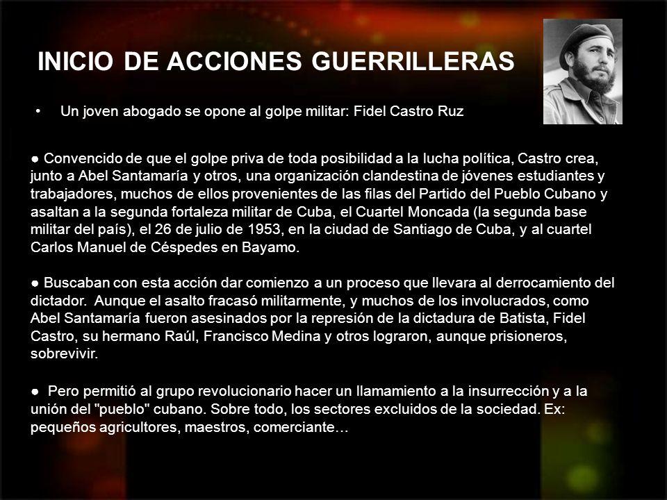 INICIO DE ACCIONES GUERRILLERAS Un joven abogado se opone al golpe militar: Fidel Castro Ruz Convencido de que el golpe priva de toda posibilidad a la