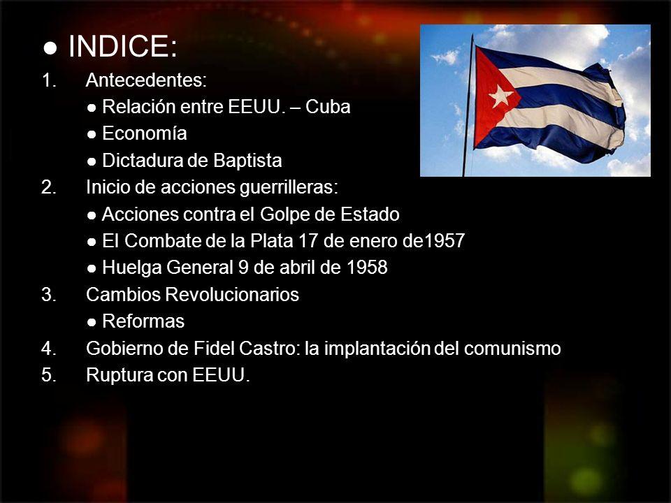 INDICE: 1.Antecedentes: Relación entre EEUU. – Cuba Economía Dictadura de Baptista 2.Inicio de acciones guerrilleras: Acciones contra el Golpe de Esta
