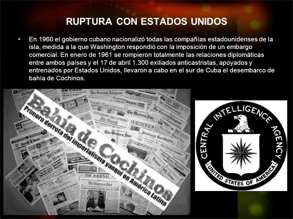 RUPTURA CON ESTADOS UNIDOS En 1960 el gobierno cubano nacionalizó todas las compañías estadounidenses de la isla, medida a la que Washington respondió