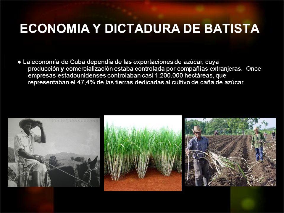 ECONOMIA Y DICTADURA DE BATISTA La economía de Cuba dependía de las exportaciones de azúcar, cuya producción y comercialización estaba controlada por