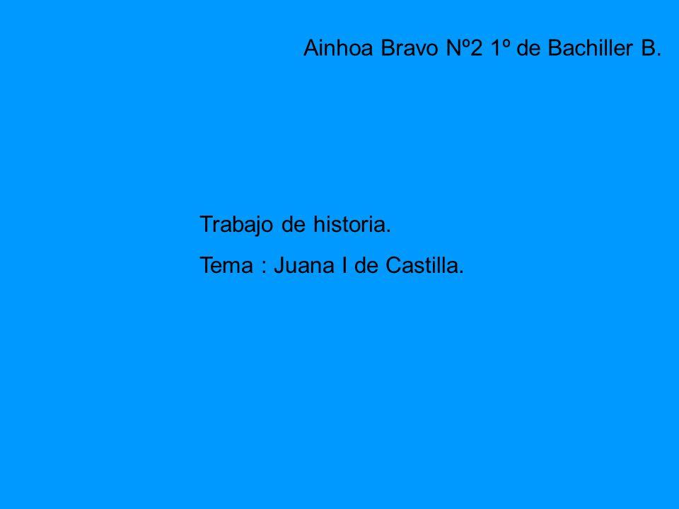 Trabajo de historia. Tema : Juana I de Castilla. Ainhoa Bravo Nº2 1º de Bachiller B.