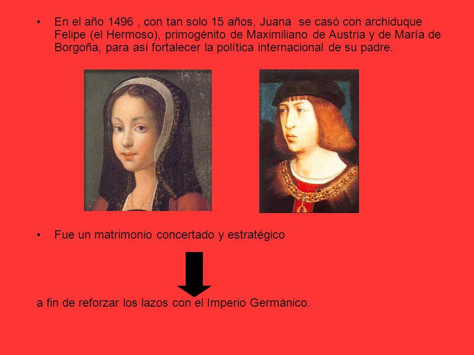 En el año 1496, con tan solo 15 años, Juana se casó con archiduque Felipe (el Hermoso), primogénito de Maximiliano de Austria y de María de Borgoña, p